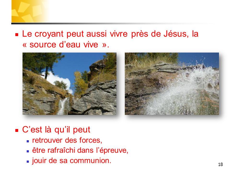 Le croyant peut aussi vivre près de Jésus, la « source d'eau vive ».