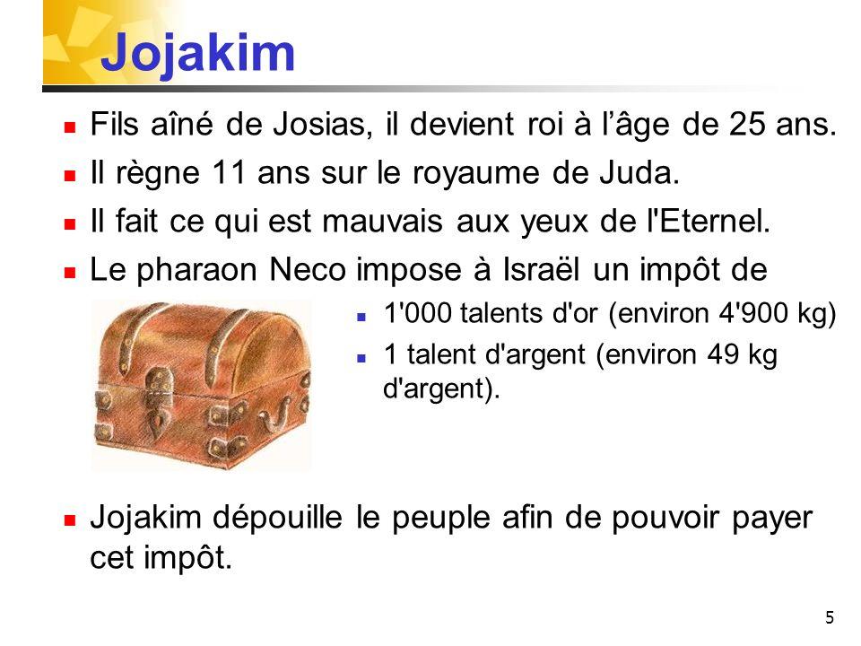 Jojakim Fils aîné de Josias, il devient roi à l'âge de 25 ans.