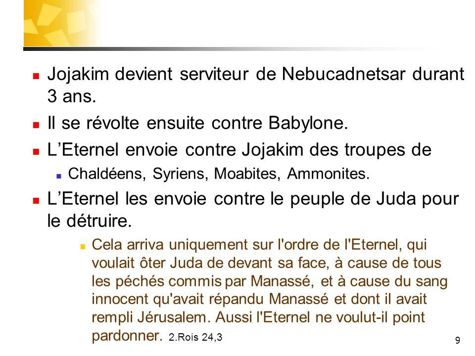 Jojakim devient serviteur de Nebucadnetsar durant 3 ans.
