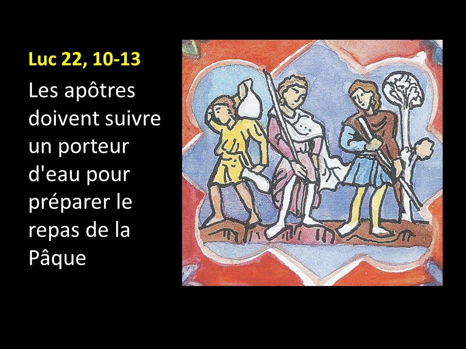 Luc 22, 10-13 Les apôtres doivent suivre un porteur d eau pour préparer le repas de la Pâque