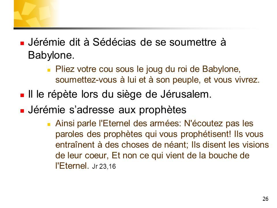 Jérémie dit à Sédécias de se soumettre à Babylone.