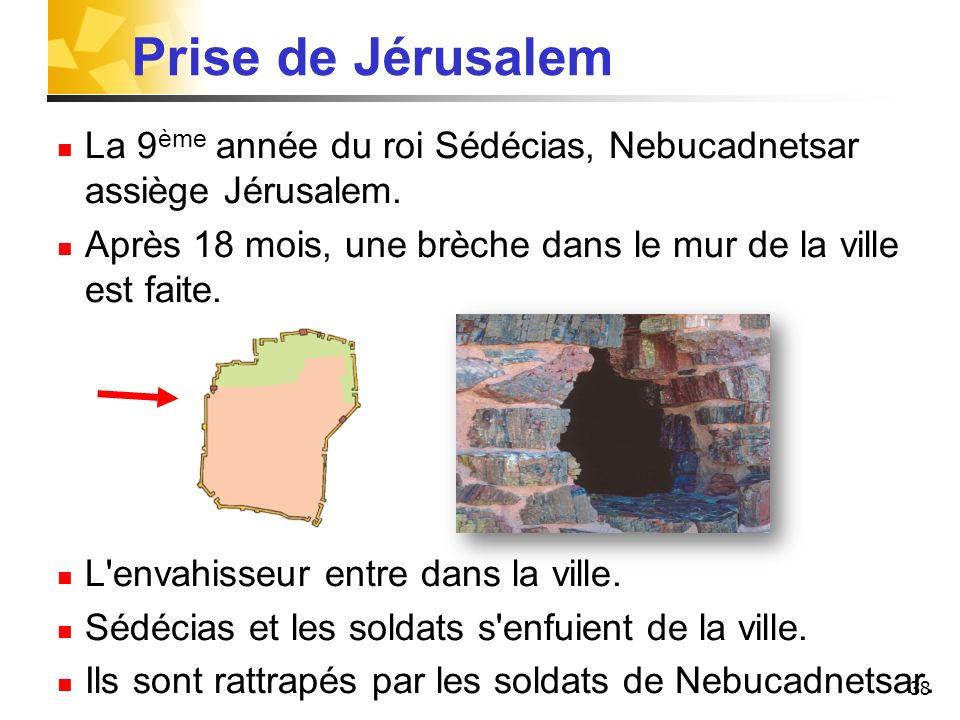 Prise de JérusalemLa 9ème année du roi Sédécias, Nebucadnetsar assiège Jérusalem. Après 18 mois, une brèche dans le mur de la ville est faite.
