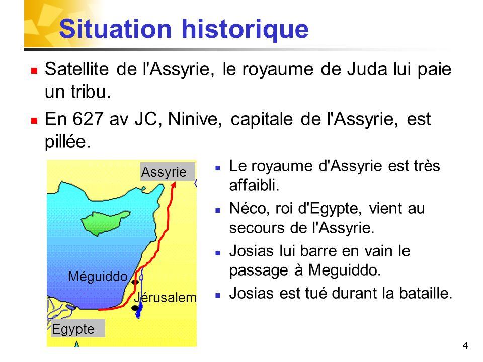 Situation historiqueSatellite de l Assyrie, le royaume de Juda lui paie un tribu. En 627 av JC, Ninive, capitale de l Assyrie, est pillée.