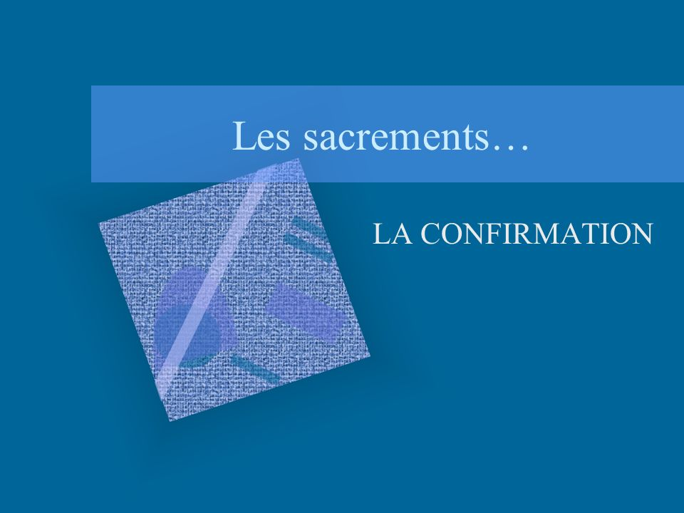 Les sacrements… LA CONFIRMATION