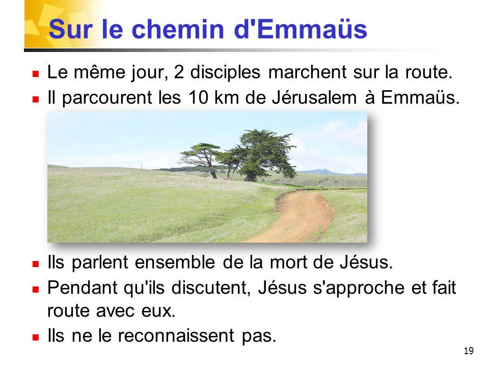 Sur le chemin d Emmaüs Le même jour, 2 disciples marchent sur la route. Il parcourent les 10 km de Jérusalem à Emmaüs.