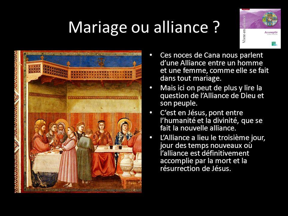 Mariage ou alliance Ces noces de Cana nous parlent d'une Alliance entre un homme et une femme, comme elle se fait dans tout mariage.