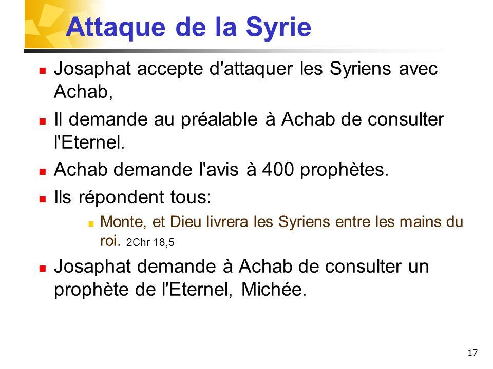 Attaque de la Syrie Josaphat accepte d attaquer les Syriens avec Achab, Il demande au préalable à Achab de consulter l Eternel.