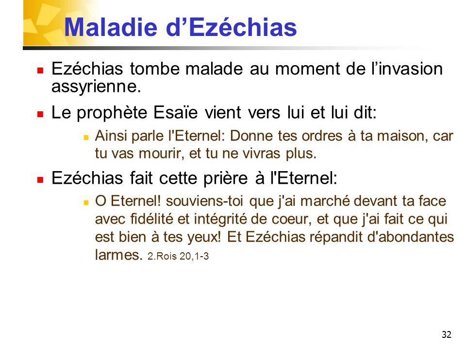 Maladie d'Ezéchias Ezéchias tombe malade au moment de l'invasion assyrienne. Le prophète Esaïe vient vers lui et lui dit: