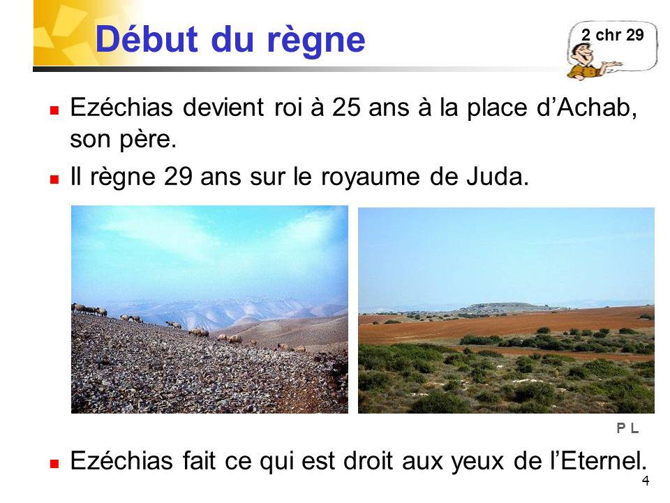 2 chr 29 Début du règne. Ezéchias devient roi à 25 ans à la place d'Achab, son père. Il règne 29 ans sur le royaume de Juda.