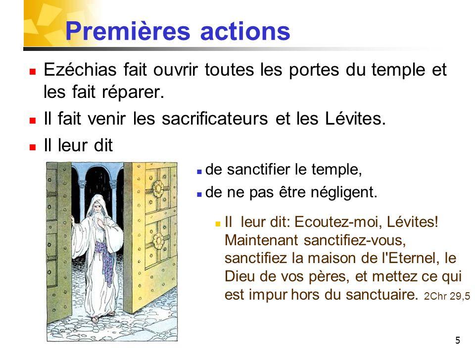 Premières actions Ezéchias fait ouvrir toutes les portes du temple et les fait réparer. Il fait venir les sacrificateurs et les Lévites.