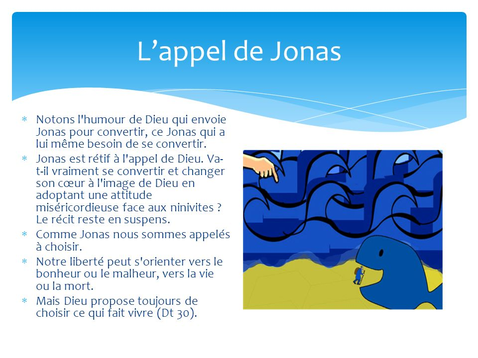 L'appel de Jonas Notons l humour de Dieu qui envoie Jonas pour convertir, ce Jonas qui a lui même besoin de se convertir.