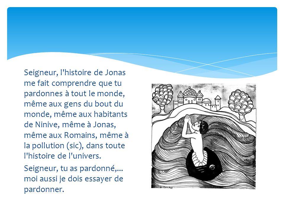 Seigneur, l histoire de Jonas me fait comprendre que tu pardonnes à tout le monde, même aux gens du bout du monde, même aux habitants de Ninive, même à Jonas, même aux Romains, même à la pollution (sic), dans toute l histoire de l univers.