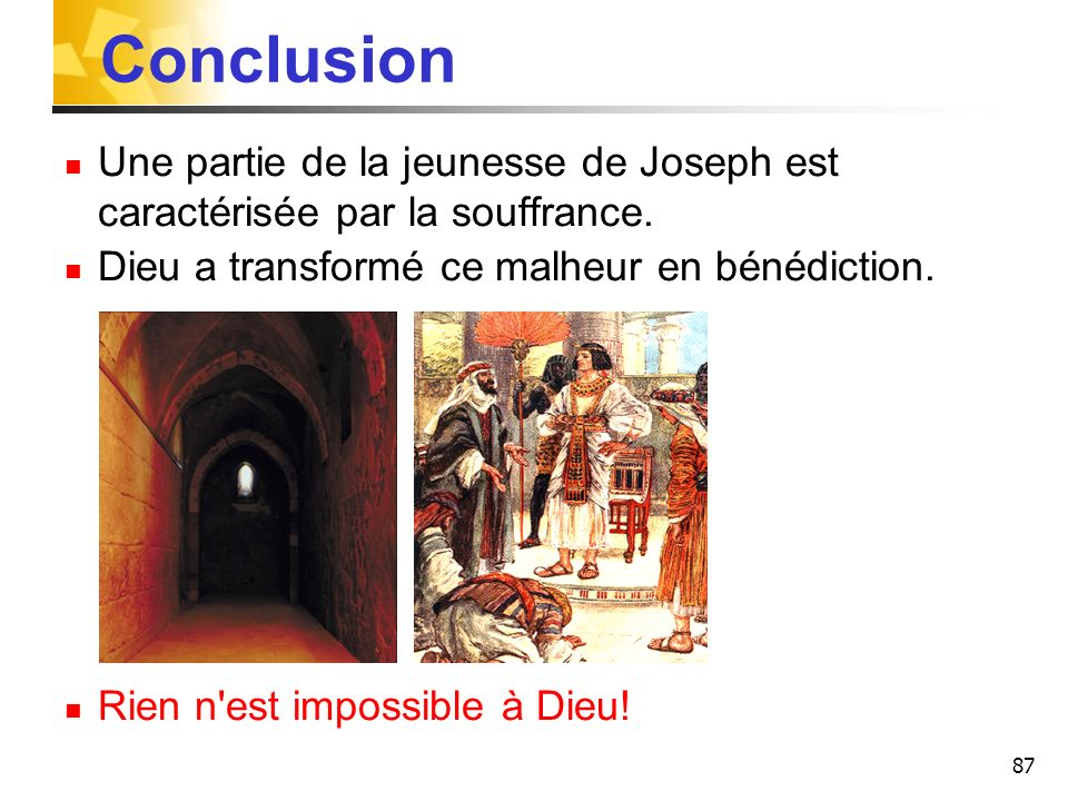 ConclusionUne partie de la jeunesse de Joseph est caractérisée par la souffrance. Dieu a transformé ce malheur en bénédiction.
