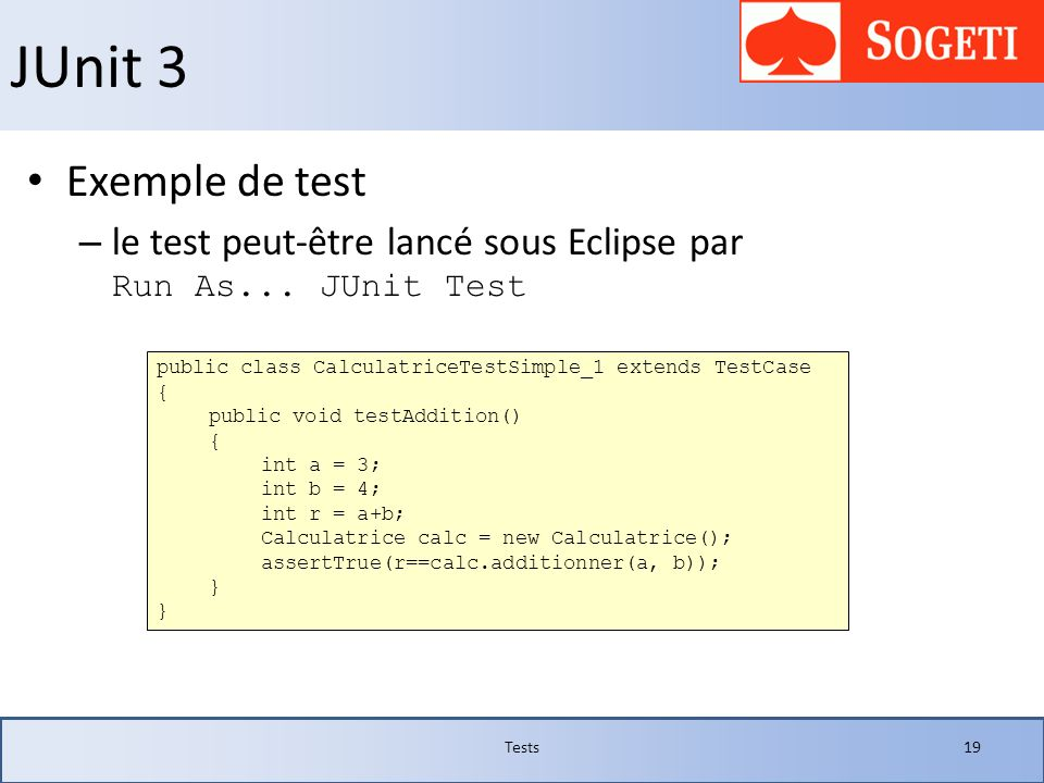 JUnit 3 Exemple de test. le test peut-être lancé sous Eclipse par Run As... JUnit Test. public class CalculatriceTestSimple_1 extends TestCase.