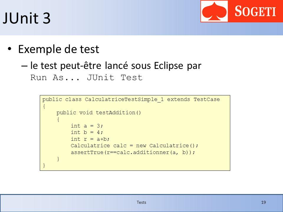 JUnit 3Exemple de test. le test peut-être lancé sous Eclipse par Run As... JUnit Test. public class CalculatriceTestSimple_1 extends TestCase.
