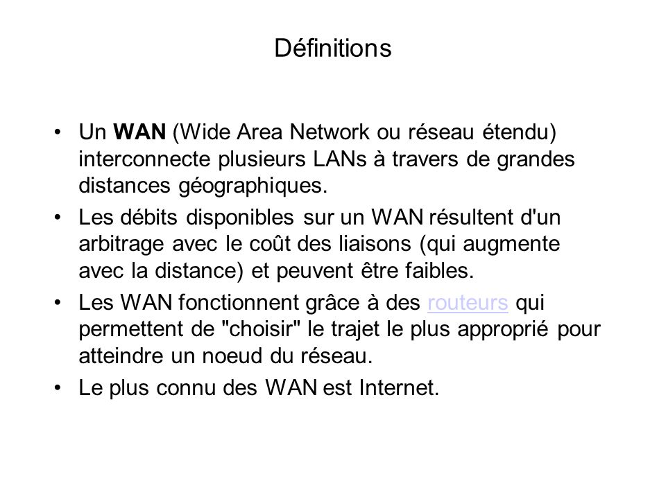 Définitions Un WAN (Wide Area Network ou réseau étendu) interconnecte plusieurs LANs à travers de grandes distances géographiques.