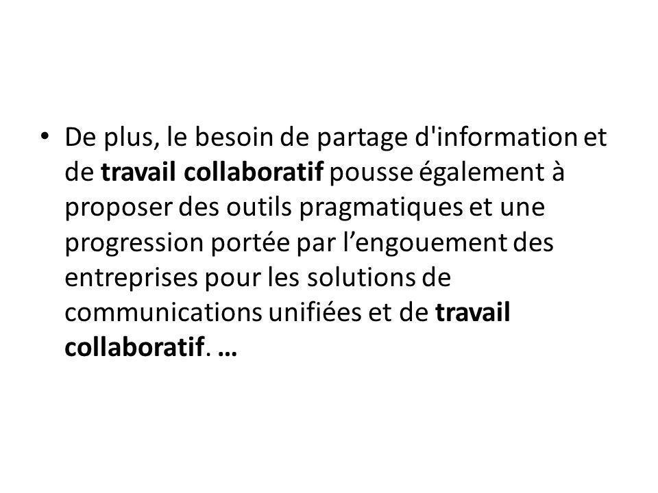 De plus, le besoin de partage d information et de travail collaboratif pousse également à proposer des outils pragmatiques et une progression portée par l'engouement des entreprises pour les solutions de communications unifiées et de travail collaboratif.