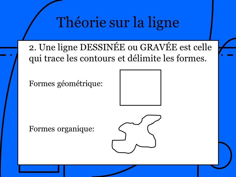 Théorie sur la ligne 2. Une ligne DESSINÉE ou GRAVÉE est celle qui trace les contours et délimite les formes.