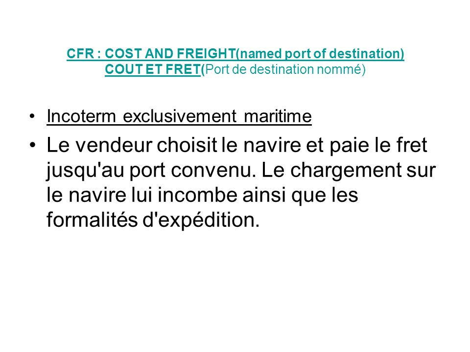 CFR : COST AND FREIGHT(named port of destination) COUT ET FRET(Port de destination nommé)