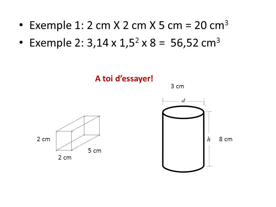 Exemple 1: 2 cm X 2 cm X 5 cm = 20 cm3 Exemple 2: 3,14 x 1,52 x 8 = 56,52 cm3. A toi d'essayer! 3 cm.