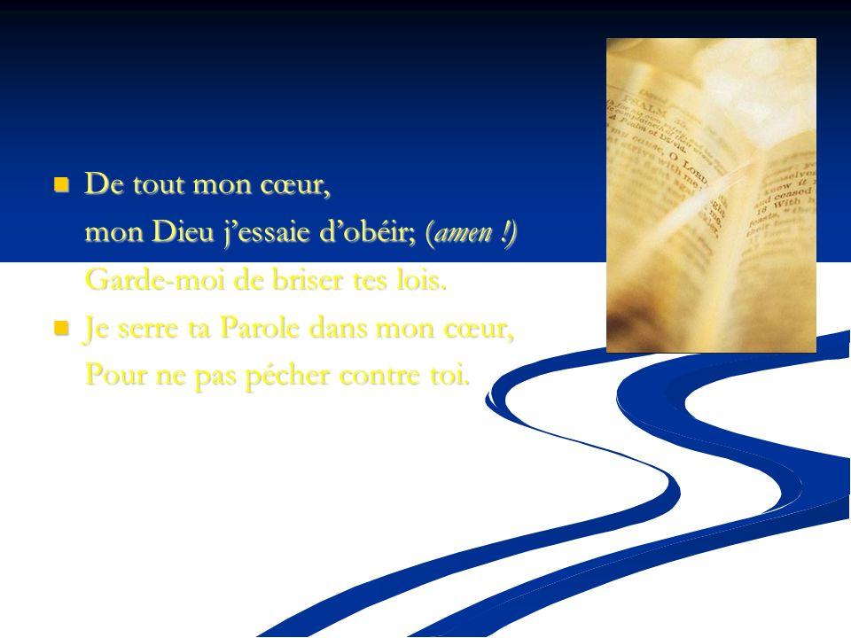 De tout mon cœur, mon Dieu j'essaie d'obéir; (amen !) Garde-moi de briser tes lois. Je serre ta Parole dans mon cœur,
