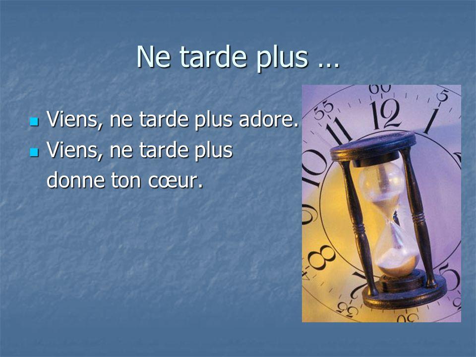Ne tarde plus … Viens, ne tarde plus adore. Viens, ne tarde plus