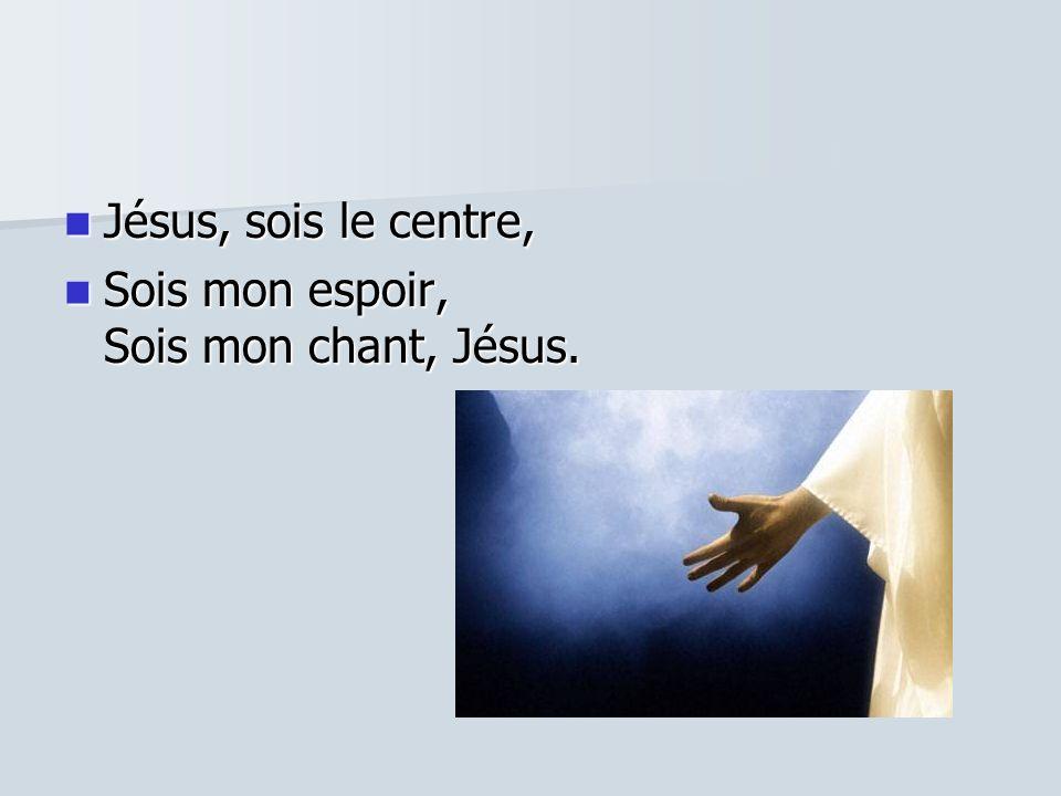 Jésus, sois le centre, Sois mon espoir, Sois mon chant, Jésus.