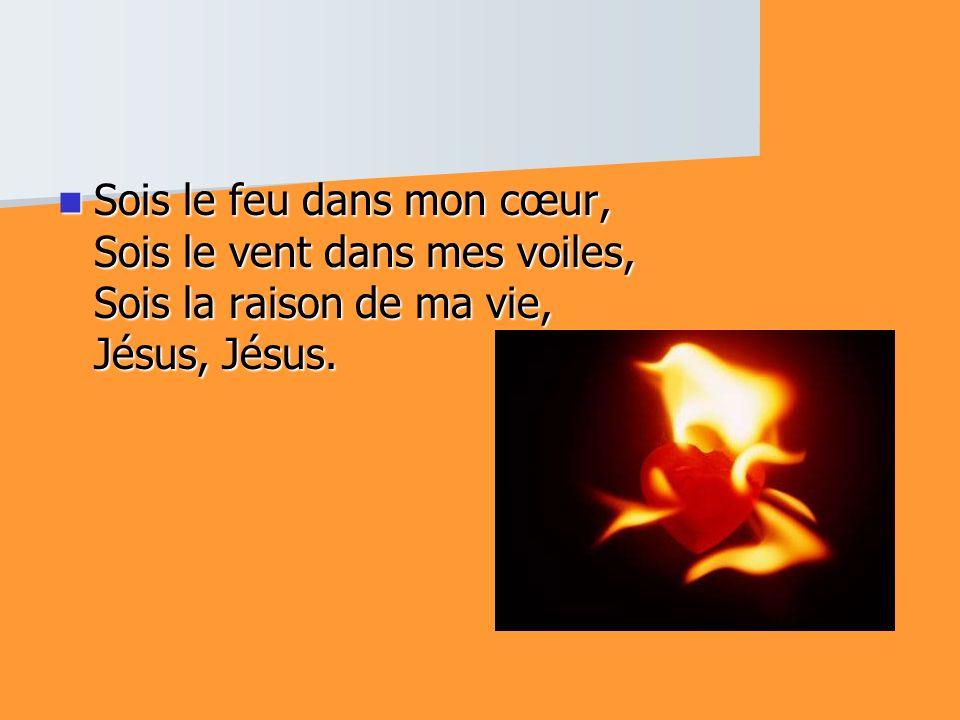Sois le feu dans mon cœur, Sois le vent dans mes voiles, Sois la raison de ma vie, Jésus, Jésus.