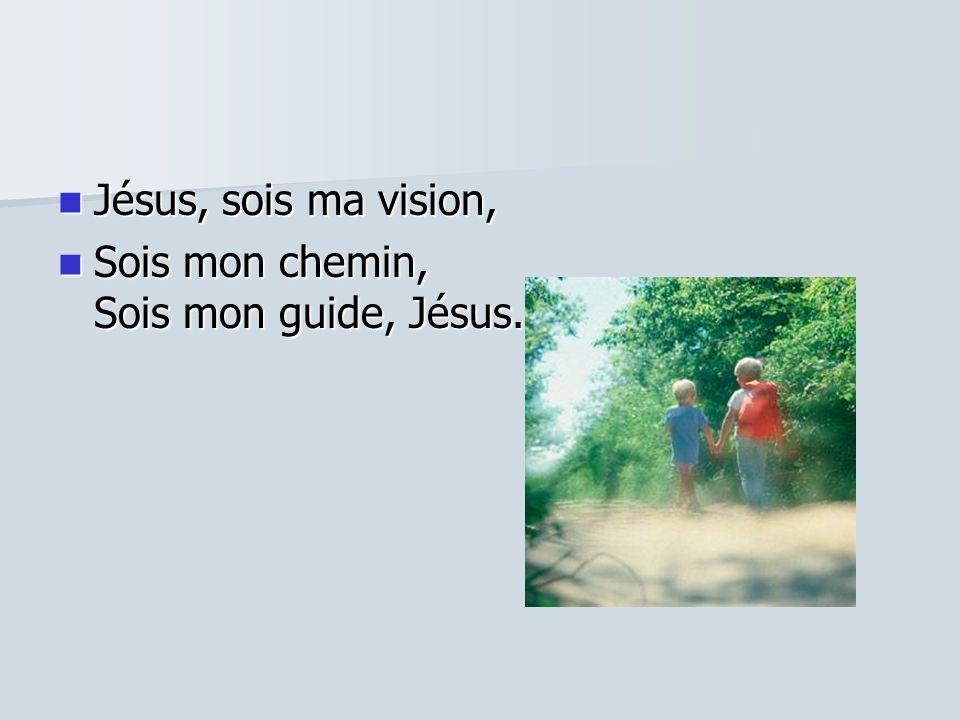 Jésus, sois ma vision, Sois mon chemin, Sois mon guide, Jésus.