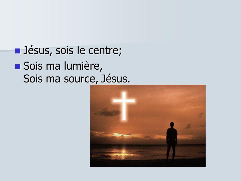 Jésus, sois le centre; Sois ma lumière, Sois ma source, Jésus.
