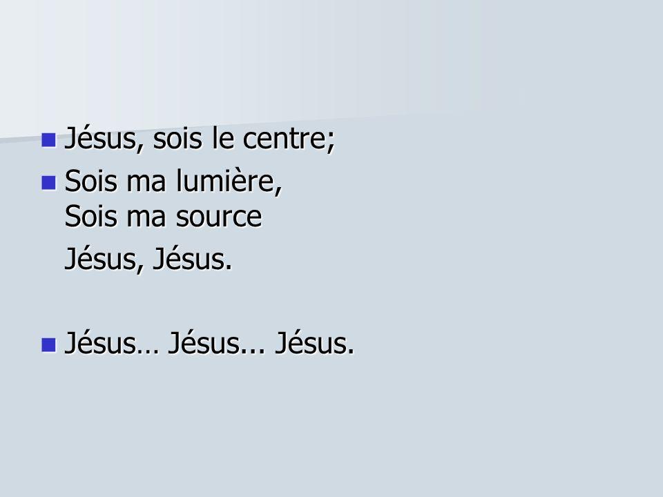 Jésus, sois le centre; Sois ma lumière, Sois ma source Jésus, Jésus. Jésus… Jésus... Jésus.