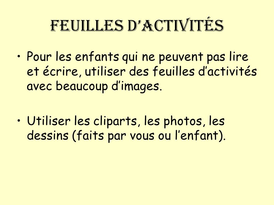 Feuilles d'activitésPour les enfants qui ne peuvent pas lire et écrire, utiliser des feuilles d'activités avec beaucoup d'images.