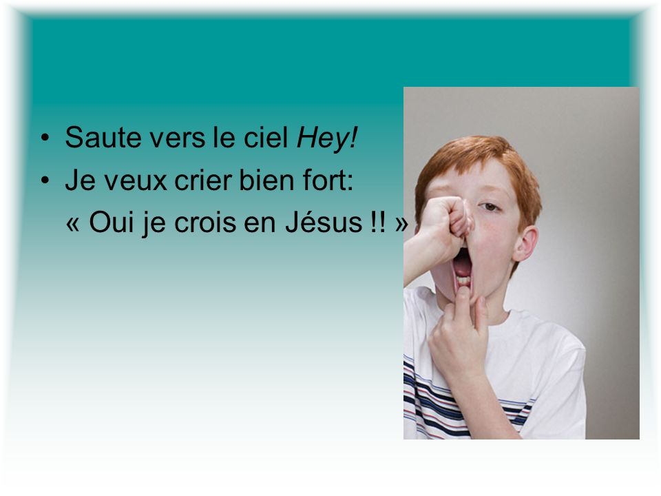 Saute vers le ciel Hey! Je veux crier bien fort: « Oui je crois en Jésus !! »