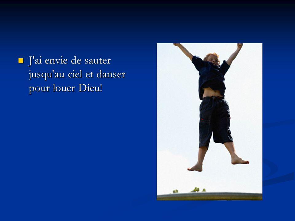 J ai envie de sauter jusqu au ciel et danser pour louer Dieu!