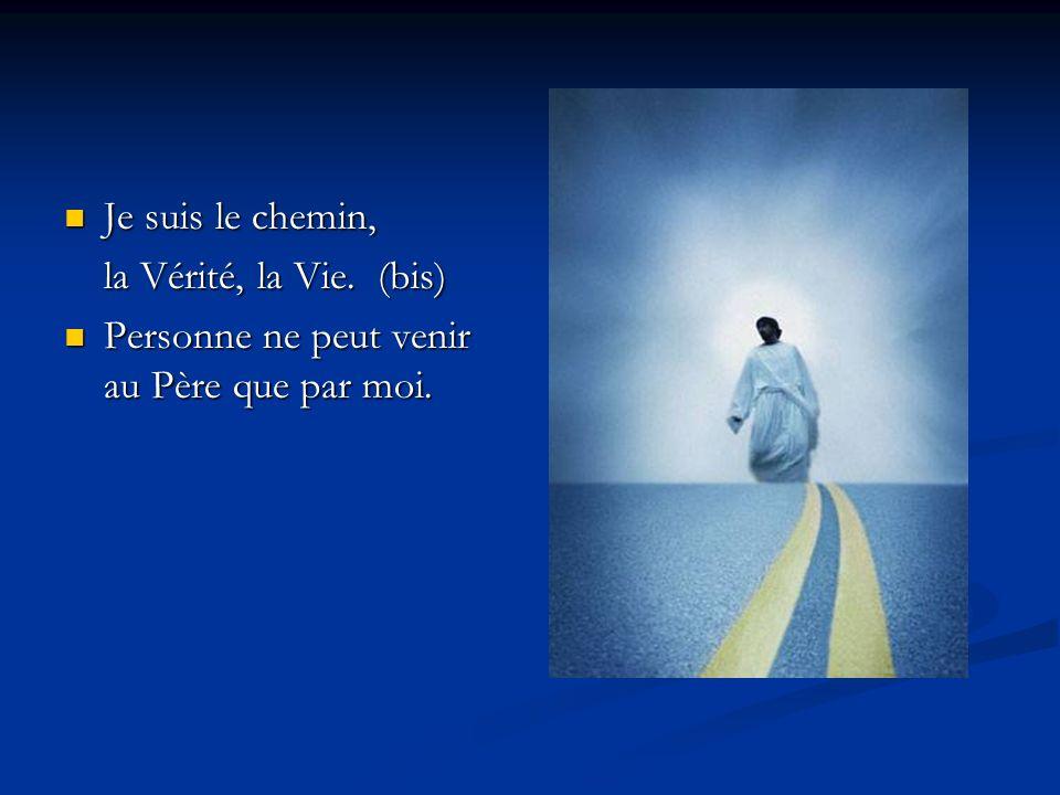Je suis le chemin, la Vérité, la Vie. (bis) Personne ne peut venir au Père que par moi.