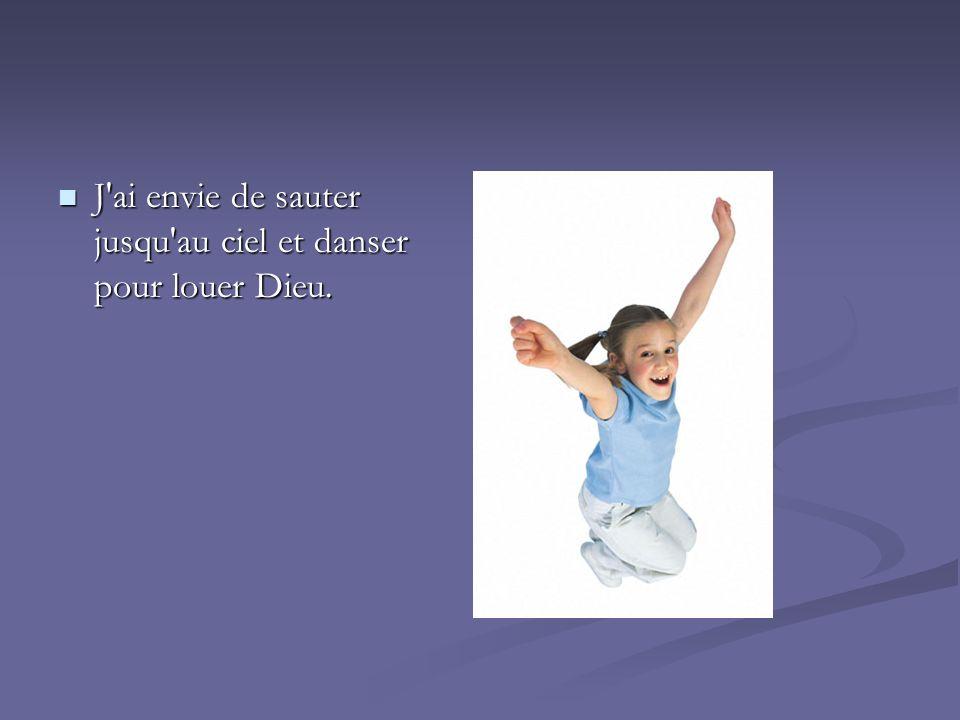 J ai envie de sauter jusqu au ciel et danser pour louer Dieu.