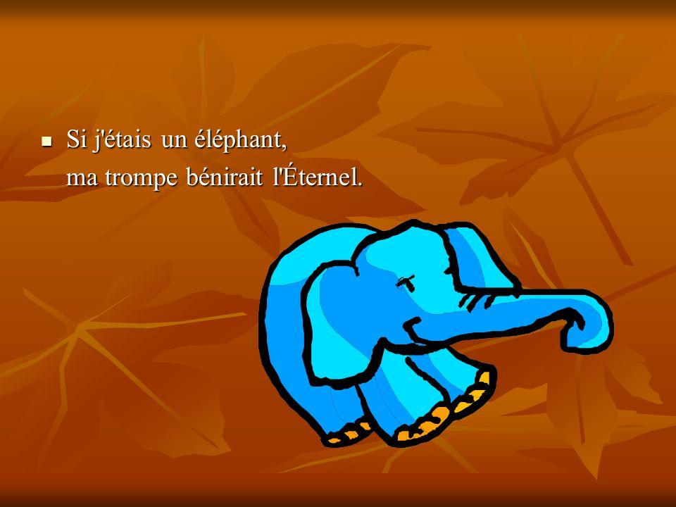 Si j étais un éléphant, ma trompe bénirait l Éternel.