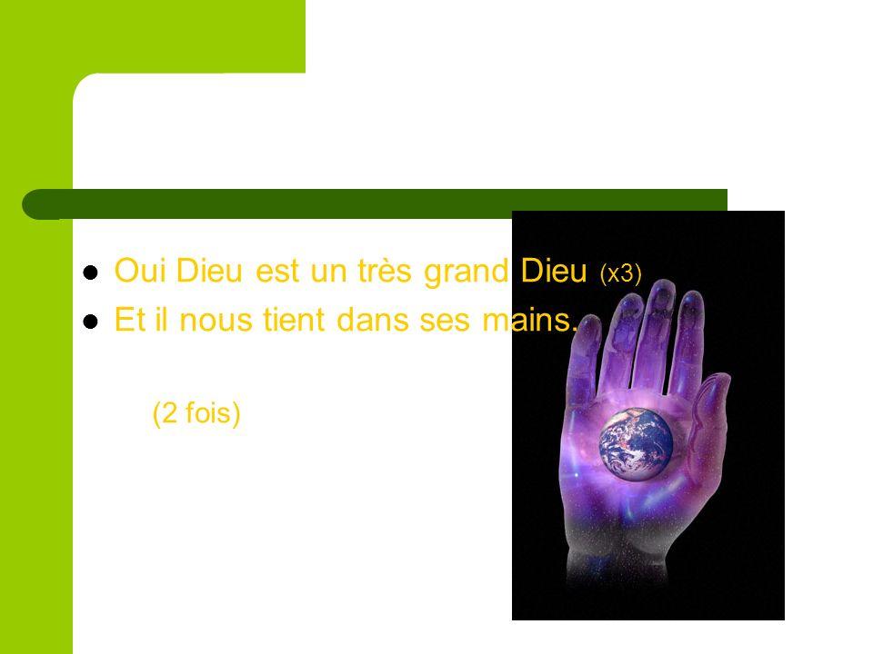 Oui Dieu est un très grand Dieu (x3) Et il nous tient dans ses mains.