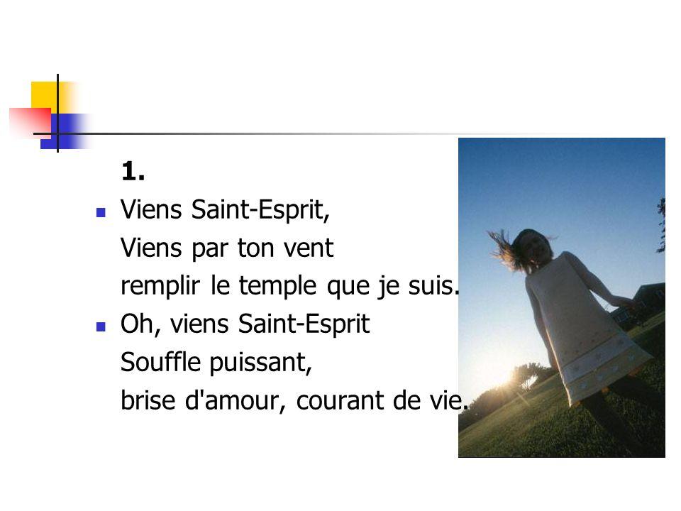 1. Viens Saint-Esprit, Viens par ton vent. remplir le temple que je suis. Oh, viens Saint-Esprit.