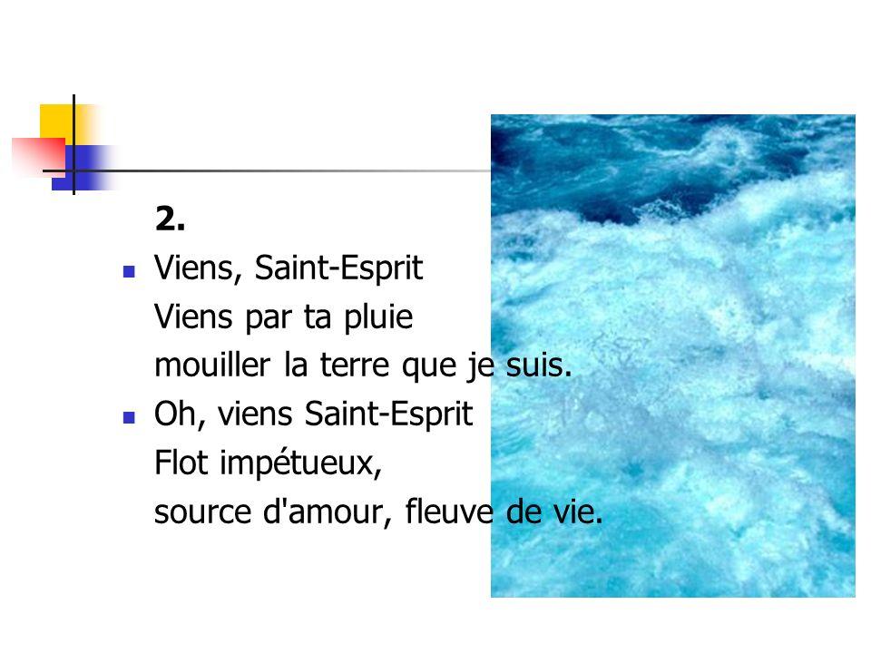 2. Viens, Saint-Esprit. Viens par ta pluie. mouiller la terre que je suis. Oh, viens Saint-Esprit.
