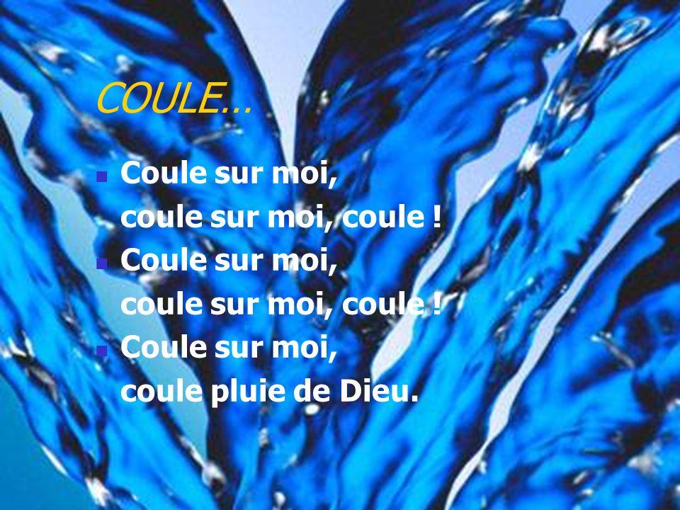 COULE… Coule sur moi, coule sur moi, coule ! coule pluie de Dieu.
