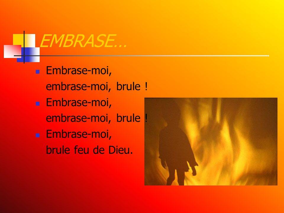 EMBRASE… Embrase-moi, embrase-moi, brule ! brule feu de Dieu.