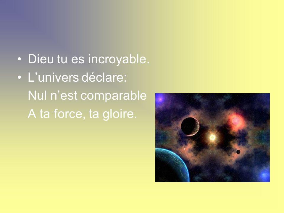 Dieu tu es incroyable. L'univers déclare: Nul n'est comparable A ta force, ta gloire.