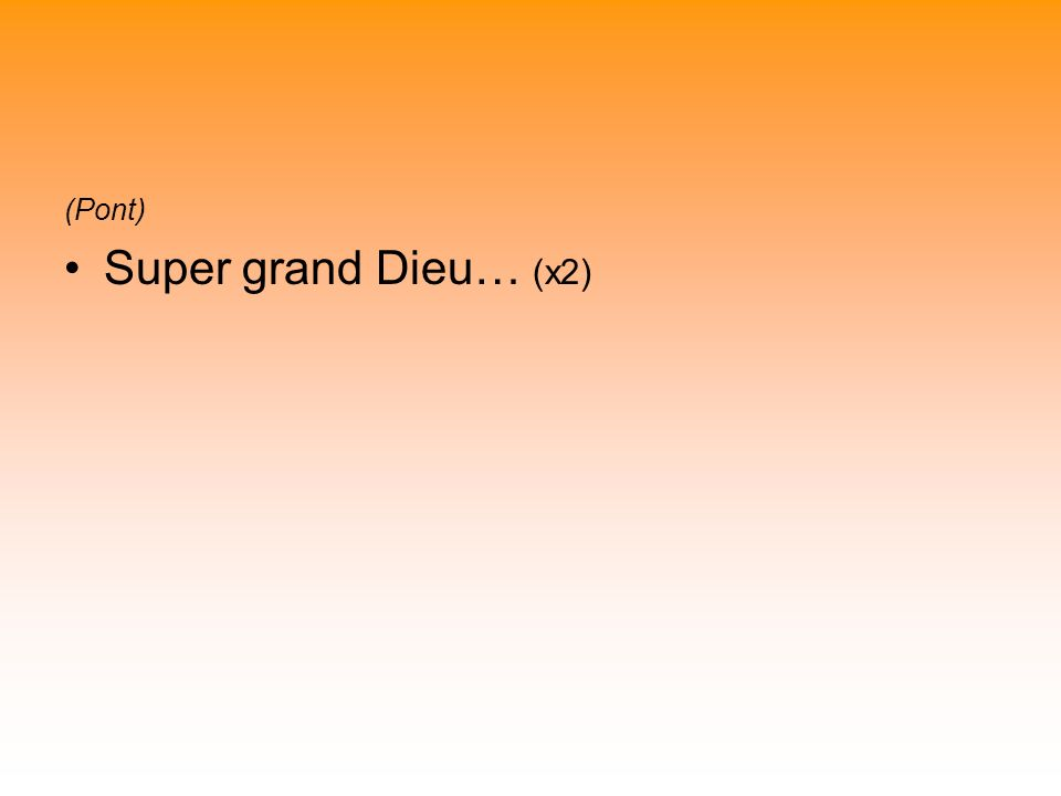 (Pont) Super grand Dieu… (x2)