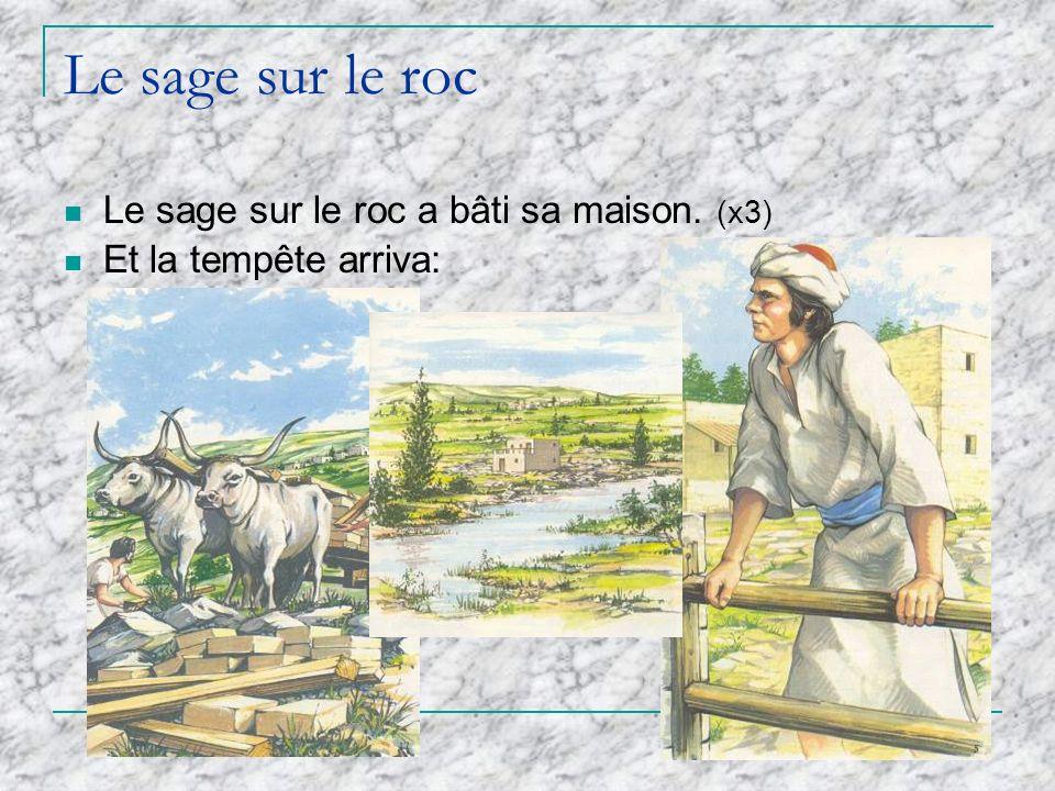 Le sage sur le roc Le sage sur le roc a bâti sa maison. (x3)
