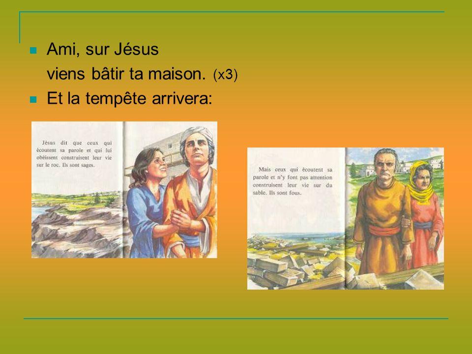 Ami, sur Jésus viens bâtir ta maison. (x3) Et la tempête arrivera: