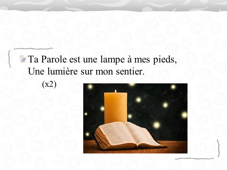 Ta Parole est une lampe à mes pieds, Une lumière sur mon sentier. (x2)