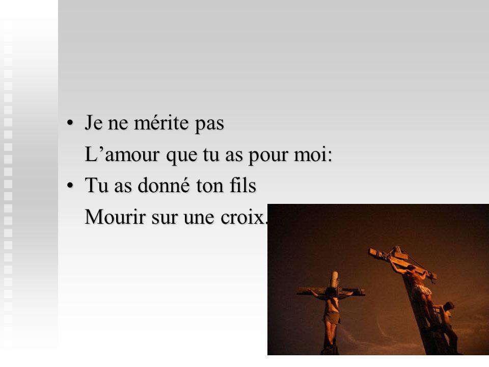 Je ne mérite pas L'amour que tu as pour moi: Tu as donné ton fils Mourir sur une croix.