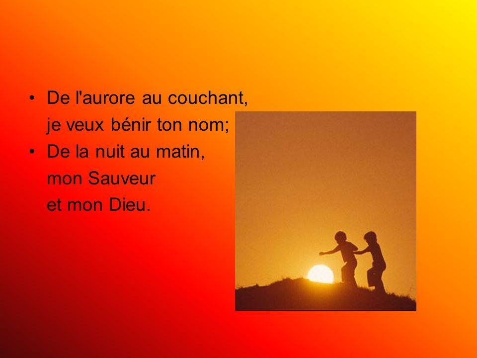 De l aurore au couchant, je veux bénir ton nom; De la nuit au matin, mon Sauveur et mon Dieu.