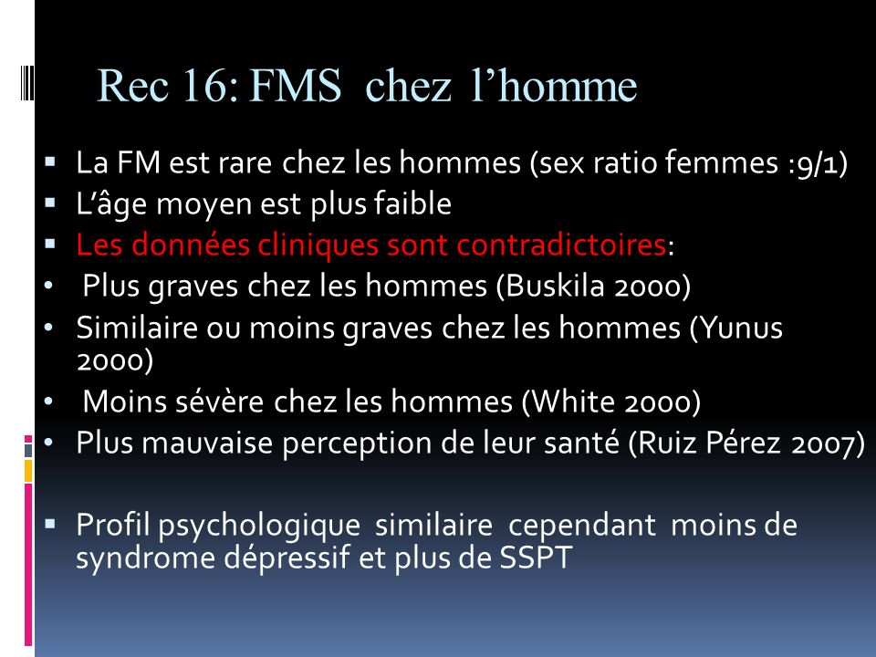 Rec 16: FMS chez l'homme La FM est rare chez les hommes (sex ratio femmes :9/1) L'âge moyen est plus faible.